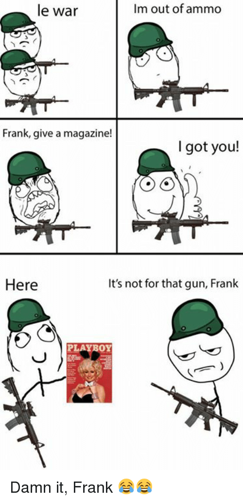 Memes and 🤖: le war  Im out of ammo  Frank, give a magazine!  I got you!  Here  It's not for that gun, Frank  PLAYBOY Damn it, Frank 😂😂