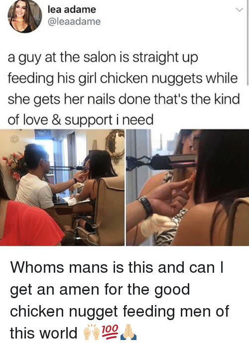Love, Memes, and Chicken: lea adame  @leaadame  a guy at the salon is straight up  feeding his girl chicken nuggets while  she gets her nails done that's the kind  of love & support i need Whoms mans is this and can I get an amen for the good chicken nugget feeding men of this world 🙌🏼💯🙏🏼