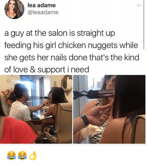 Love, Memes, and Chicken: lea adame  @leaadame  a guy at the salon is straight up  feeding his girl chicken nuggets while  she gets her nails done that's the kind  of love & support i need 😂😂👌