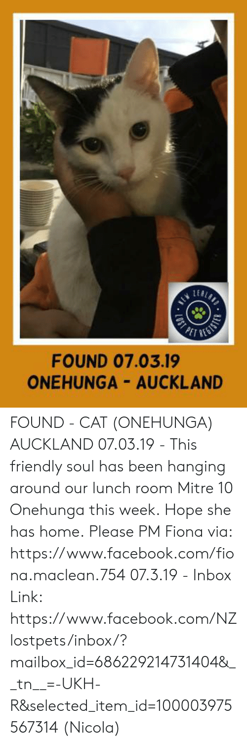 Facebook, Memes, and facebook.com: LEA  FOUND 07.03.19  ONEHUNGA AUCKLAND FOUND - CAT (ONEHUNGA) AUCKLAND  07.03.19 - This friendly soul has been hanging around our lunch room Mitre 10 Onehunga this week. Hope she has home.  Please PM Fiona via: https://www.facebook.com/fiona.maclean.754  07.3.19 - Inbox Link: https://www.facebook.com/NZlostpets/inbox/?mailbox_id=686229214731404&__tn__=-UKH-R&selected_item_id=100003975567314 (Nicola)