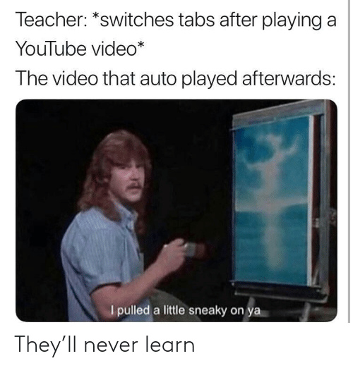 """youtube.com, Video, and Never: leacher: """"switches tabs after playing a  YouTube video*  The video that auto played afterwards:  I pulled a little sneaky on ya They'll never learn"""