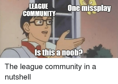 Community, League of Legends, and The League: LEAGUE  COMMUNITY  One missplay  s thisanoob?