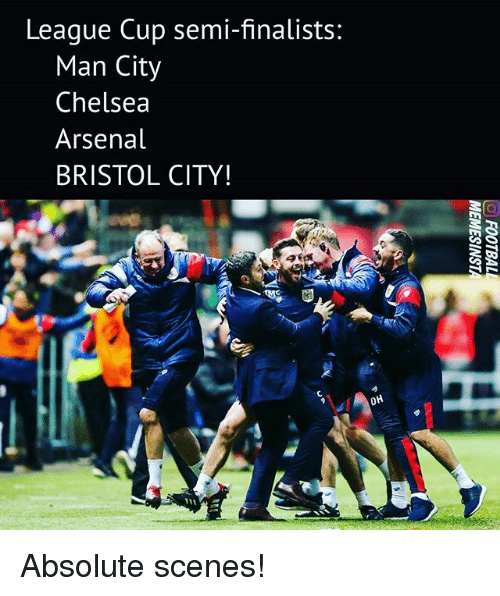 Arsenal, Chelsea, and Memes: League Cup semi-finalists:  Man City  Chelsea  Arsenal  BRISTOL CITY!  OH Absolute scenes!