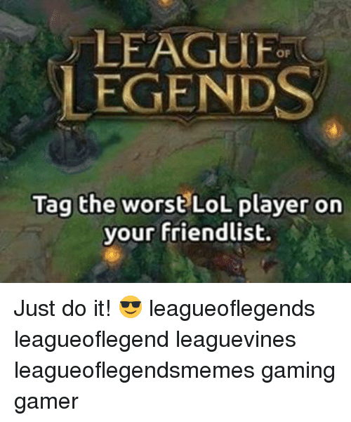 Just Do It, Lol, and Memes: LEAGUE  LEGENDS  Tag the worst LoL player on  your friendlist. Just do it! 😎 leagueoflegends leagueoflegend leaguevines leagueoflegendsmemes gaming gamer
