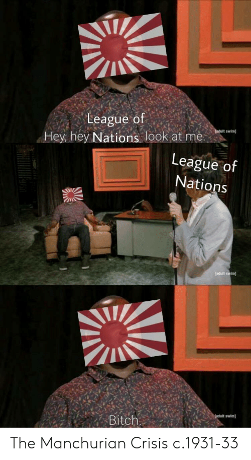Bitch, League, and Crisis: League of  swim  Hey hey Nations look at me  League of  Nations  Bitch The Manchurian Crisis c.1931-33