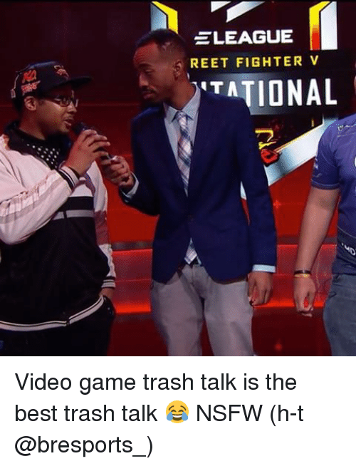 Nsfw, Sports, and Trash: LEAGUE  REET FIGHTER V  ITATIONAL Video game trash talk is the best trash talk 😂 NSFW (h-t @bresports_)