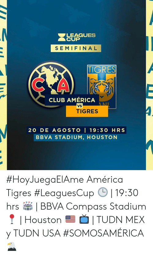 America, Club, and Houston: LEAGUES  CUP  SEMIFINAL  TIGRES  CLUB AMÉRICA  VS  AN  TIGRES  20 DE AGOSTO I 19:30 HRS  BBVA STADIUM, HOUSTON #HoyJuegaElAme América 𝚟𝚜 Tigres #LeaguesCup 🕒 | 19:30 hrs  🏟 | BBVA Compass Stadium 📍 |  Houston 🇺🇸 📺 | TUDN MEX y TUDN USA   #SOMOSAMÉRICA 🦅