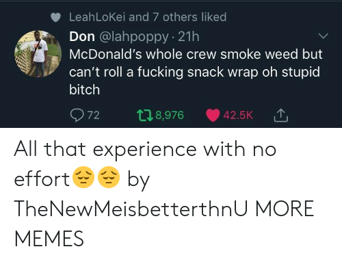 Bitch, Dank, and Fucking: LeahLoKei and 7 others liked  Don @lahpoppy 21h  McDonald's whole crew smoke weed but  can't roll a fucking snack wrap oh stupid  bitch  72 t 8,976 42.5K TJ  '↑ All that experience with no effort😔😔 by TheNewMeisbetterthnU MORE MEMES
