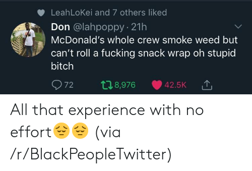 Bitch, Blackpeopletwitter, and Fucking: LeahLoKei and 7 others liked  Don @lahpoppy 21h  McDonald's whole crew smoke weed but  can't roll a fucking snack wrap oh stupid  bitch  72 t 8,976 42.5K TJ  '↑ All that experience with no effort😔😔 (via /r/BlackPeopleTwitter)