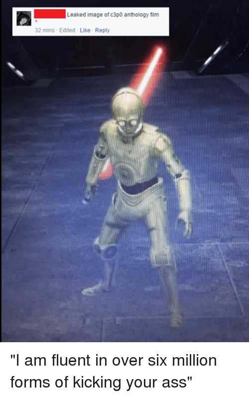 """Ign, Film, and Leaks: Leaked image of  c3p0 anthology film  32 mins Edited Like Reply """"I am fluent in over six million forms of kicking your ass"""""""