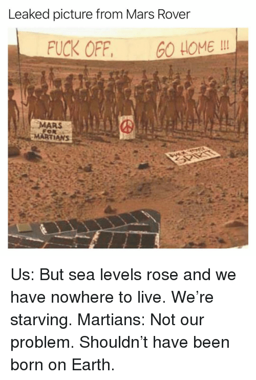 Funny, Earth, and Fuck: Leaked picture from Mars Rover  FUCK OFF, O HOME I  MARS Us: But sea levels rose and we have nowhere to live. We're starving. Martians: Not our problem. Shouldn't have been born on Earth.