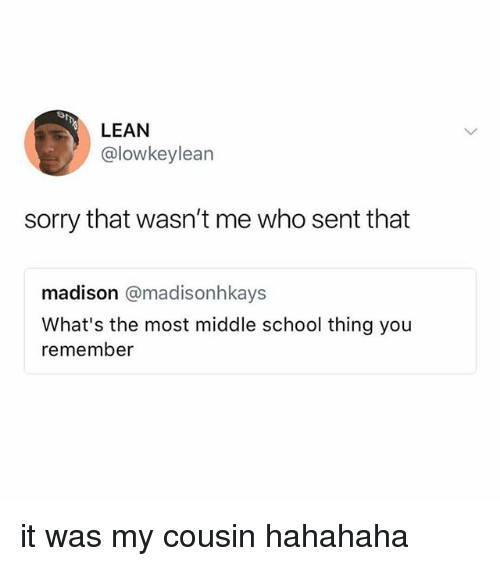 Lean, School, and Sorry: LEAN  @lowkeylean  sorry that wasn't me who sent that  madison @madisonhkays  What's the most middle school thing you  remember it was my cousin hahahaha