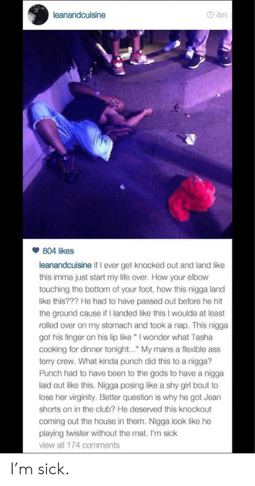 """Ass, Club, and Life: leanandcuisine  4m  804 likes  leanandcuisine If I ever get knocked out and land like  this imma just start my life over. How your elbow  touching the bottom of your foot, how this nigga land  like this??? He had to have passed out before he hit  the ground cause if I landed like this I woulda at least  rolled over on my stomach and took a nap. This nigga  got his finger on his lip like I wonder what Tasha  cooking for dinner tonight.."""" My mans a flexible ass  terry crew. What kinda punch did this to a nigga?  Punch had to have been to the gods to have a nigga  laid out like this. Nigga posing like a shy girl bout to  lose her virginity. Better question is why he got Jearn  shorts on in the club? He deserved this knockout  coming out the house in them. Nigga look like he  playing twister without the mat. I'm sick  view all 174 comments I'm sick."""
