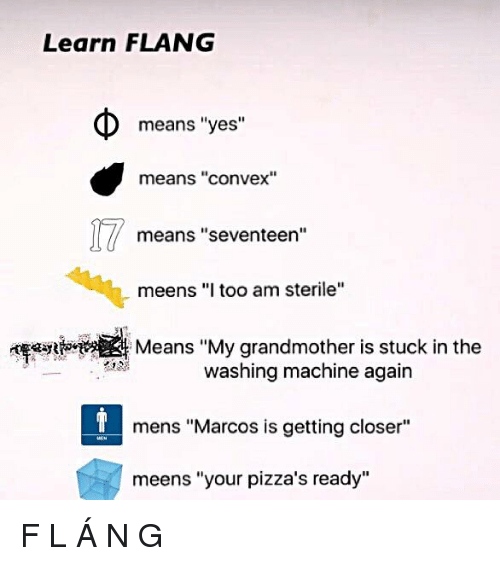 "Yes, Seventeen, and Closer: Learn FLANG  means ""yes""  means ""convex""  means ""seventeen""  meens ""I too am sterile""  Means ""My grandmother is stuck in the  washing machine again  mens ""Marcos is getting closer""  meens ""your pizza's ready"""