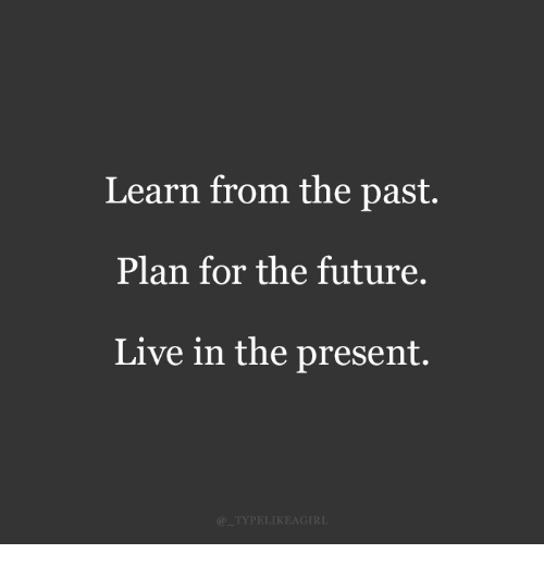 Future, Live, and For: Learn from the past.  Plan for the future.  Live in the present.  @TYPELIKEAGIRI