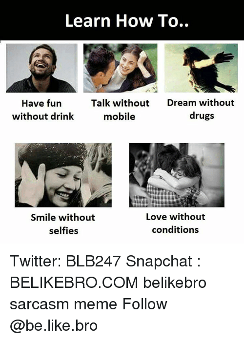 Be Like, Drugs, and Love: Learn How To..  Talk without  Dream without  Have fun  drugs  without drink  mobile  Love without  Smile without  conditions  selfies Twitter: BLB247 Snapchat : BELIKEBRO.COM belikebro sarcasm meme Follow @be.like.bro