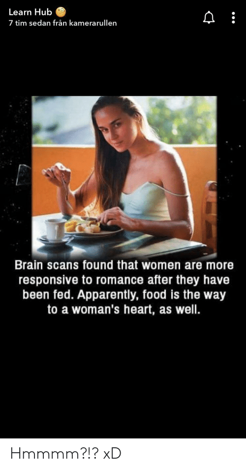 Apparently, Food, and Brain: Learn Hub  7 tim sedan från kamerarullen  Brain scans found that women are more  responsive to romance after they have  been fed. Apparently, food is the way  to a woman's heart, as well. Hmmmm?!? xD