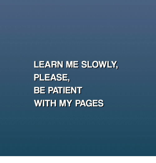 Patient, Pages, and Please: LEARN ME SLOWLY  PLEASE,  BE PATIENT  WITH MY PAGES