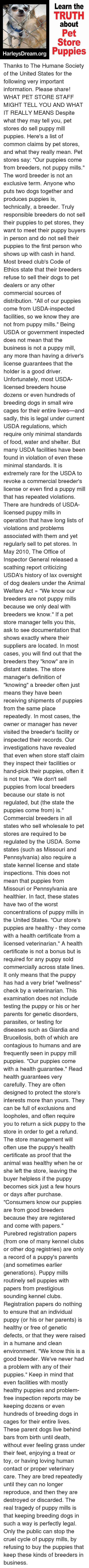 "Dogs, Food, and Memes: Learn the  TRUTH  about  Pet  Store  Puppies  HarleysDream.org Thanks to The Humane Society of the United States for the following very important information. Please share!  WHAT PET STORE STAFF MIGHT TELL YOU AND WHAT IT REALLY MEANS  Despite what they may tell you, pet stores do sell puppy mill puppies. Here's a list of common claims by pet stores, and what they really mean.  Pet stores say: ""Our puppies come from breeders, not puppy mills."" The word breeder is not an exclusive term. Anyone who puts two dogs together and produces puppies is, technically, a breeder.  Truly responsible breeders do not sell their puppies to pet stores, they want to meet their puppy buyers in person and do not sell their puppies to the first person who shows up with cash in hand. Most breed club's Code of Ethics state that their breeders refuse to sell their dogs to pet dealers or any other commercial sources of distribution.  ""All of our puppies come from USDA-inspected facilities, so we know they are not from puppy mills."" Being USDA or government inspected does not mean that the business is not a puppy mill, any more than having a driver's license guarantees that the holder is a good driver. Unfortunately, most USDA-licensed breeders house dozens or even hundreds of breeding dogs in small wire cages for their entire lives—and sadly, this is legal under current USDA regulations, which require only minimal standards of food, water and shelter. But many USDA facilities have been found in violation of even these minimal standards. It is extremely rare for the USDA to revoke a commercial breeder's license or even find a puppy mill that has repeated violations. There are hundreds of USDA-licensed puppy mills in operation that have long lists of violations and problems associated with them and yet regularly sell to pet stores.  In May 2010, The Office of Inspector General released a scathing report criticizing USDA's history of lax oversight of dog dealers under the Animal Welfare Act »  ""We know our breeders are not puppy mills because we only deal with breeders we know."" If a pet store manager tells you this, ask to see documentation that shows exactly where their suppliers are located. In most cases, you will find out that the breeders they ""know"" are in distant states. The store manager's definition of ""knowing"" a breeder often just means they have been receiving shipments of puppies from the same place repeatedly. In most cases, the owner or manager has never visited the breeder's facility or inspected their records. Our investigations have revealed that even when store staff claim they inspect their facilities or hand-pick their puppies, often it is not true.  ""We don't sell puppies from local breeders because our state is not regulated, but (the state the puppies come from) is."" Commercial breeders in all states who sell wholesale to pet stores are required to be regulated by the USDA. Some states (such as Missouri and Pennsylvania) also require a state kennel license and state inspections. This does not mean that puppies from Missouri or Pennsylvania are healthier. In fact, these states have two of the worst concentrations of puppy mills in the United States.  ""Our store's puppies are healthy - they come with a health certificate from a licensed veterinarian."" A health certificate is not a bonus but is required for any puppy sold commercially across state lines. It only means that the puppy has had a very brief ""wellness"" check by a veterinarian. This examination does not include testing the puppy or his or her parents for genetic disorders, parasites, or testing for diseases such as Giardia and Brucellosis, both of which are contagious to humans and are frequently seen in puppy mill puppies.  ""Our puppies come with a health guarantee."" Read health guarantees very carefully. They are often designed to protect the store's interests more than yours. They can be full of exclusions and loopholes, and often require you to return a sick puppy to the store in order to get a refund. The store management will often use the puppy's health certificate as proof that the animal was healthy when he or she left the store, leaving the buyer helpless if the puppy becomes sick just a few hours or days after purchase.  ""Consumers know our puppies are from good breeders because they are registered and come with papers."" Purebred registration papers (from one of many kennel clubs or other dog registries) are only a record of a puppy's parents (and sometimes earlier generations). Puppy mills routinely sell puppies with papers from prestigious sounding kennel clubs. Registration papers do nothing to ensure that an individual puppy (or his or her parents) is healthy or free of genetic defects, or that they were raised in a humane and clean environment.  ""We know this is a good breeder. We've never had a problem with any of their puppies."" Keep in mind that even facilities with mostly healthy puppies and problem-free inspection reports may be keeping dozens or even hundreds of breeding dogs in cages for their entire lives. These parent dogs live behind bars from birth until death, without ever feeling grass under their feet, enjoying a treat or toy, or having loving human contact or proper veterinary care. They are bred repeatedly until they can no longer reproduce, and then they are destroyed or discarded.  The real tragedy of puppy mills is that keeping breeding dogs in such a way is perfectly legal. Only the public can stop the cruel cycle of puppy mills, by refusing to buy the puppies that keep these kinds of breeders in business."