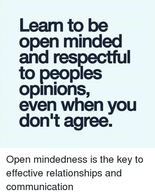Memes, Respect, and Mind: Learn to be  open minded  and respectful  to peoples  opinions,  even when you  don't agree. Open mindedness is the key to effective relationships and communication