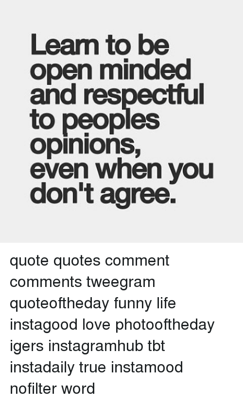 Learn To Be Open Minded And Respectful To Peoples Opinions Even When