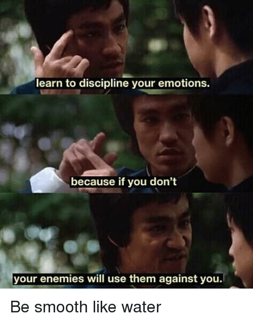 Memes, Smooth, and Water: learn to discipline your emotions.  because if you don't  your enemies will use them against you. Be smooth like water