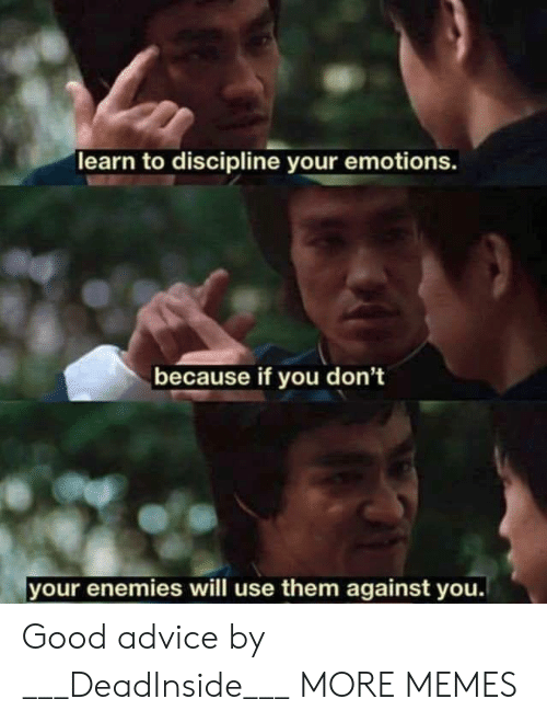 Advice, Dank, and Memes: learn to discipline your emotions.  because if you don't  your enemies will use them against you. Good advice by ___DeadInside___ MORE MEMES