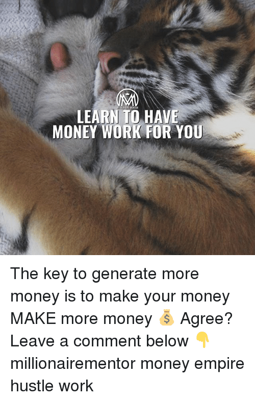 Empire, Memes, and Money: LEARN TO HAVE  MONEY WORK FOR YOU The key to generate more money is to make your money MAKE more money 💰 Agree? Leave a comment below 👇 millionairementor money empire hustle work