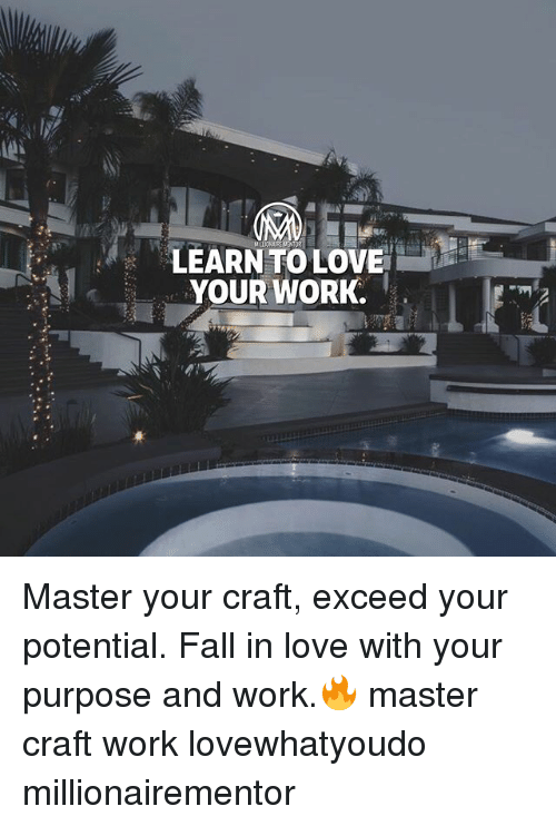 Fall, Love, and Memes: LEARN TO LOVE  YOUR WORK. Master your craft, exceed your potential. Fall in love with your purpose and work.🔥 master craft work lovewhatyoudo millionairementor