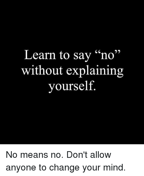 """Memes, Change, and Mind: Learn to say """"no""""  without explaining  yourself No means no. Don't allow anyone to change your mind."""
