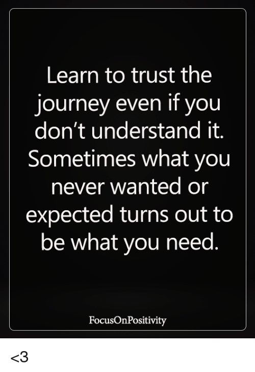 Journey, Memes, and Never: Learn to trust the  journey even if you  don't understand it.  Sometimes what you  never wanted or  expected turns out to  be what you need.  FocusOnPositivity <3