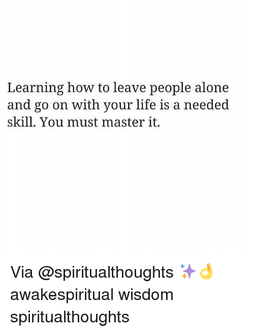 Being Alone, Life, and Memes: Learning how to leave people alone  and go on with your life is a needed  skill. You must master it. Via @spiritualthoughts ✨👌 awakespiritual wisdom spiritualthoughts