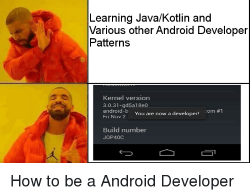Android, How To, and Java: Learning Java/Kotlin and  Various other Android Developer  Patterns  Kernel version  3.0.31-gd5a18e0  android-b  Fri Nov 2  om #1  You are now a developer  Build number  JOP400 How to be a Android Developer
