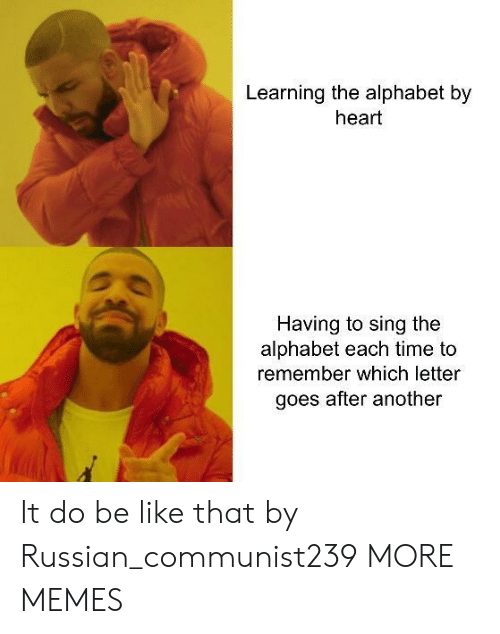 Be Like, Dank, and Memes: Learning the alphabet by  heart  Having to sing the  alphabet each time to  remember which letter  goes after another It do be like that by Russian_communist239 MORE MEMES