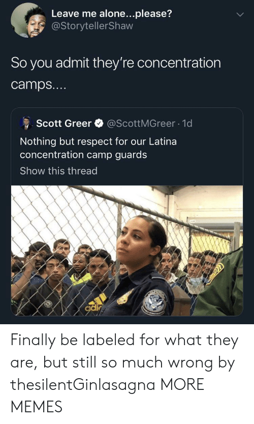 Being Alone, Dank, and Memes: Leave me alone...please?  @StorytellerShaw  So you admit they're concentration  camps...  @ScottMGreer 1d  Scott Greer  Nothing but respect for our Latina  oncentration camp guards  Show this thread  odir Finally be labeled for what they are, but still so much wrong by thesilentGinlasagna MORE MEMES