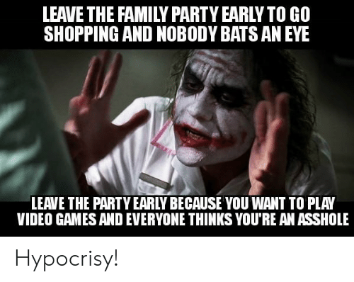 Family, Party, and Shopping: LEAVE THE FAMILY PARTY EARLYTO GO  SHOPPING AND NOBODY BATS AN EYE  LEAVE THE PARTY EARLY BECAUSE YOU WANT TO PLAY  VIDEO GAMES AND EVERYONE THINKS YOU'RE AN ASSHOLE Hypocrisy!