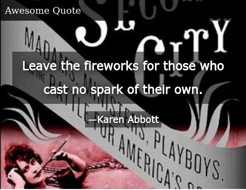 Leave the Fireworks for Those Who Cast No Spark of Their Own
