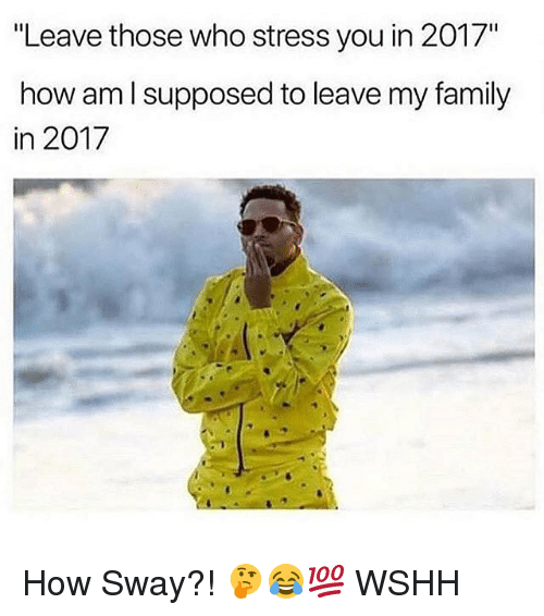 "Family, Memes, and Wshh: ""Leave those who stress you in 2017""  how am l supposed to leave my family  in 2017 How Sway?! 🤔😂💯 WSHH"