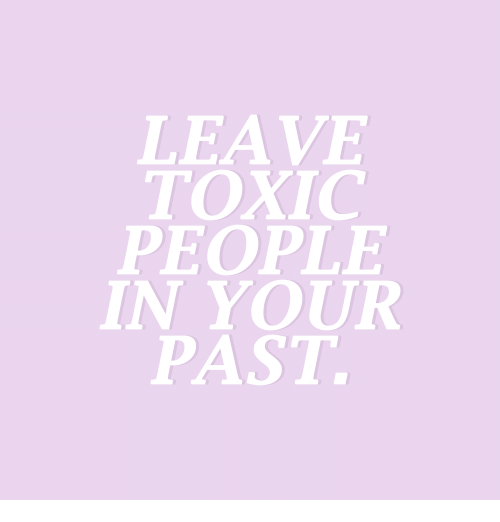 Toxic, People, and Leave: LEAVE  TOXIC  PEOPLE  IN YOUR  PAST