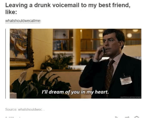 Dank, 🤖, and Dream: Leaving a drunk voicemail to my best friend,  like  whatshouldwecallme:  I'll dream of you in my heart.  Source: whatshouldwec.