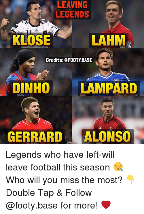 Football, Memes, and 🤖: LEAVING  LEGENDS  LAHM  KLOSE  Credits: @FOOT BASE  DINHO  LAMPARD  GERRARD  ALONSO Legends who have left-will leave football this season 😪 Who will you miss the most? 👇 Double Tap & Follow @footy.base for more! ❤️