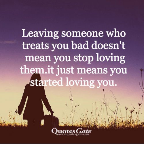 Leaving Someone Who Treats You Bad Doesnt Mean You Stop Loving