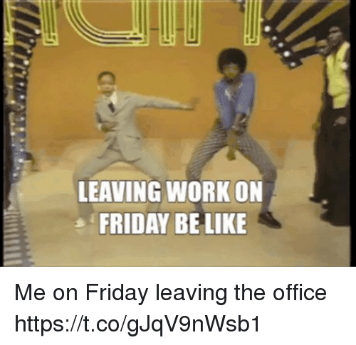 Leaving Work On Friday Be Like Me On Friday Leaving The Office