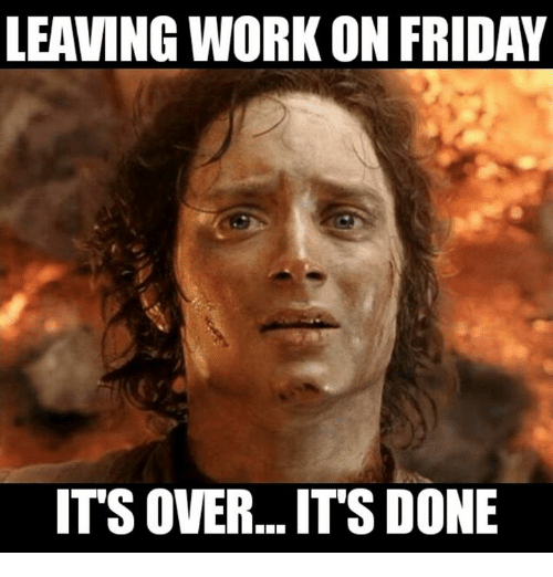 Leaving Work On Friday Its Over Its Done Meme On Meme