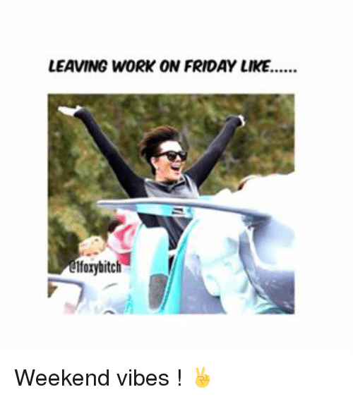 Leaving Work On Friday Like 1forybitch Weekend Vibes Friday