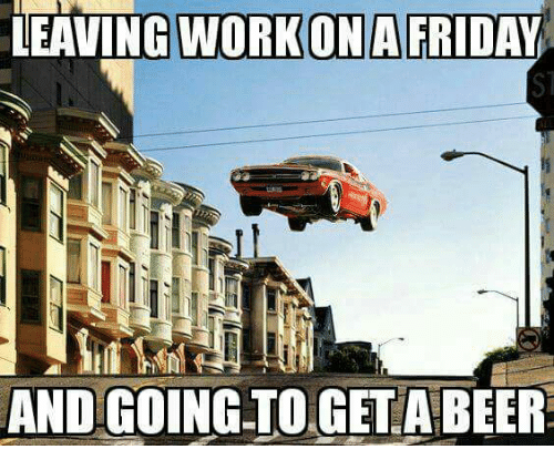 Leaving Work Ona Friday And Going To Geta Beer Meme On Meme