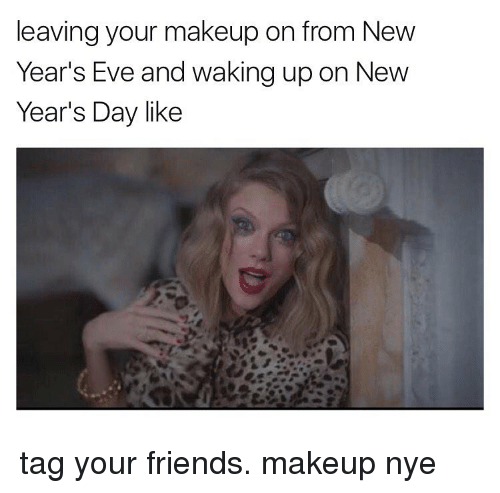 Makeup, Memes, and 🤖: leaving your makeup on from New  Year's Eve and waking up on New  Year's Day like tag your friends. makeup nye