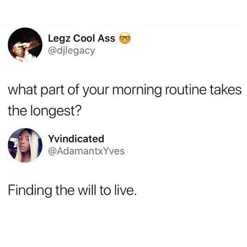 Ass, Cool, and Live: Leaz Cool Ass  @djlegacy  what part of your morning routine takes  the longest?  Yvindicated  @AdamantxYves  Finding the will to live.