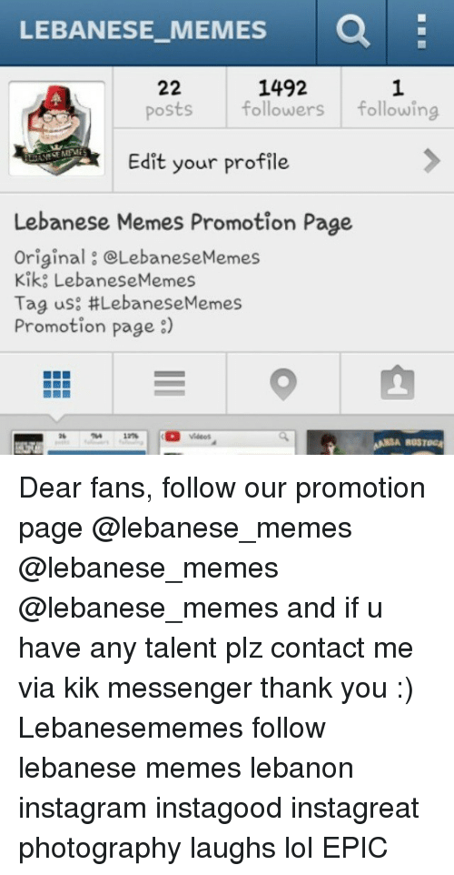 Instagram, Kik, and Lol: LEBANESE MEMES  1492  22  posts followers  following  Edit your profile  Lebanese Memes Promotion Page  Original OLebaneseMemes  Kike LebaneseMemes  Tag us: LebaneseMemes  Promotion page  8)  ROSTORA Dear fans, follow our promotion page @lebanese_memes @lebanese_memes @lebanese_memes and if u have any talent plz contact me via kik messenger thank you :) Lebanesememes follow lebanese memes lebanon instagram instagood instagreat photography laughs lol EPIC