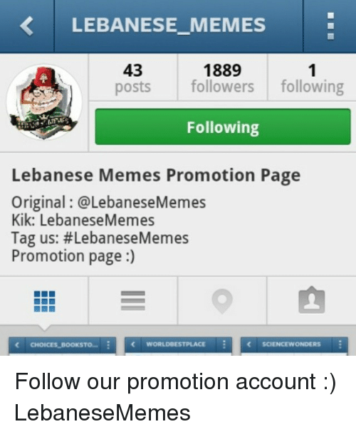 Kik, Meme, and Memes: LEBANESE MEMES  1889  43  posts followers  following  Following  Lebanese Memes Promotion Page  Original @Lebanese Memes  Kik: LebaneseMemes  Tag us: #LebaneseMemes  Promotion page  WORLD ESTPLACE  CHOICES BooKSTo  SCIENCEWONDERS Follow our promotion account :) LebaneseMemes
